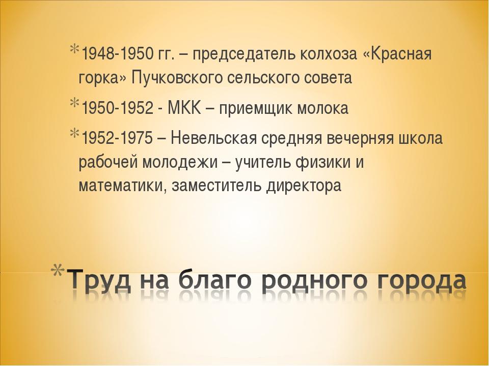 1948-1950 гг. – председатель колхоза «Красная горка» Пучковского сельского со...