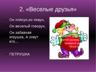 2. «Веселые друзья» Он плясун,он певун, Он веселый говорун, Он забавная игруш
