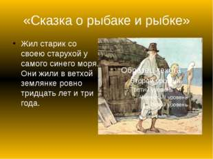 «Сказка о рыбаке и рыбке» Жил старик со своею старухой у самого синего моря.