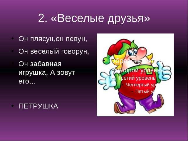 2. «Веселые друзья» Он плясун,он певун, Он веселый говорун, Он забавная игруш...