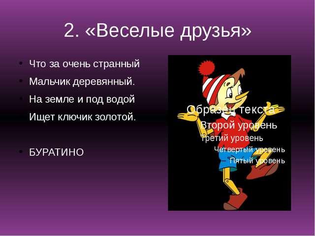 2. «Веселые друзья» Что за очень странный Мальчик деревянный. На земле и под...