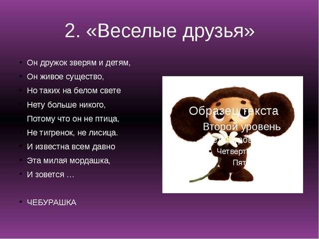 2. «Веселые друзья» Он дружок зверям и детям, Он живое существо, Но таких на...
