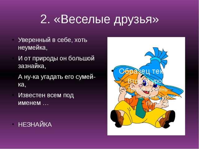 2. «Веселые друзья» Уверенный в себе, хоть неумейка, И от природы он большой...