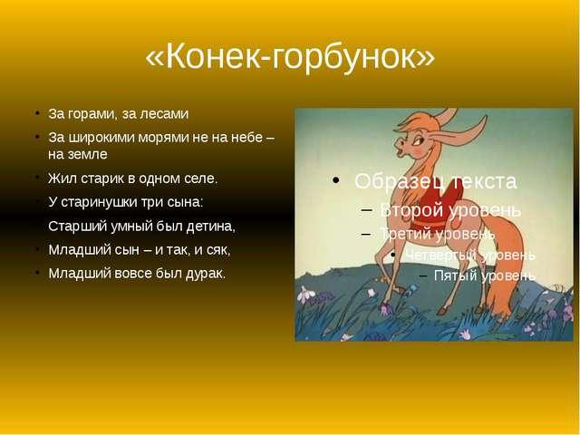 «Конек-горбунок» За горами, за лесами За широкими морями не на небе – на земл...