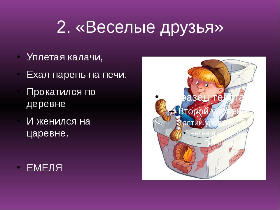 2. «Веселые друзья» Уплетая калачи, Ехал парень на печи. Прокатился по деревн...