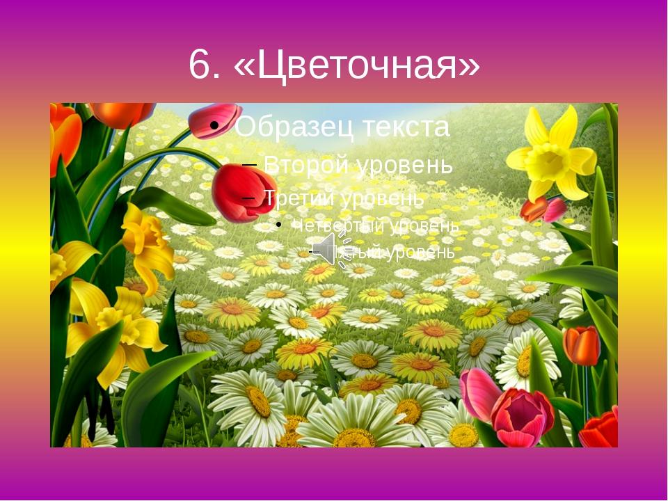 6. «Цветочная»