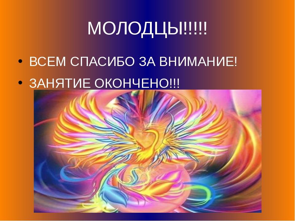 МОЛОДЦЫ!!!!! ВСЕМ СПАСИБО ЗА ВНИМАНИЕ! ЗАНЯТИЕ ОКОНЧЕНО!!!