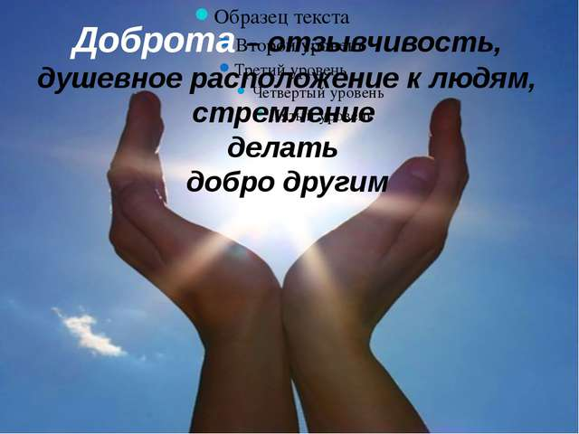 Доброта – отзывчивость, душевное расположение к людям, стремление делать доб...