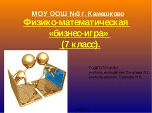 МОУ ООШ №3 г. Камешково Физико-математическая «бизнес-игра» (7 класс). ПОДГОТ