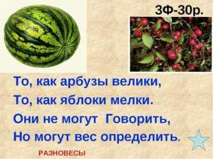 3Ф-30р. (30 сек.) То, как арбузы велики, То, как яблоки мелки. Они не могут Г