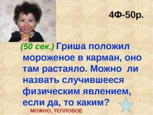 4Ф-50р. (50 сек.) Гриша положил мороженое в карман, оно там растаяло. Можно л
