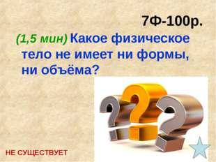7Ф-100р. (1,5 мин) Какое физическое тело не имеет ни формы, ни объёма? НЕ СУЩ