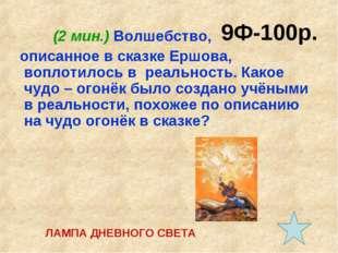 9Ф-100р. (2 мин.) Волшебство, описанное в сказке Ершова, воплотилось в реальн