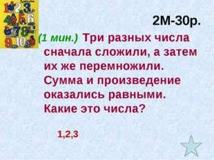 2М-30р. (1 мин.) Три разных числа сначала сложили, а затем их же перемножили.