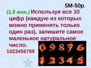 5М-50р. (1,5 мин.) Используя все 10 цифр (каждую из которых можно применять т