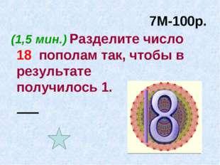 7М-100р. (1,5 мин.) Разделите число 18 пополам так, чтобы в результате получи