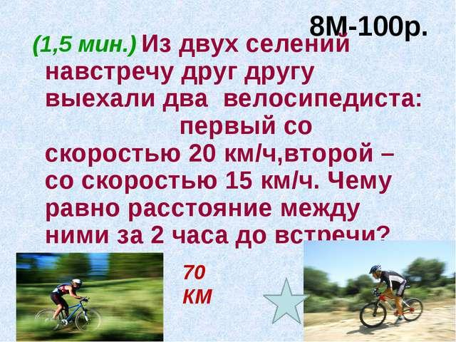 8М-100р. (1,5 мин.) Из двух селений навстречу друг другу выехали два велосипе...