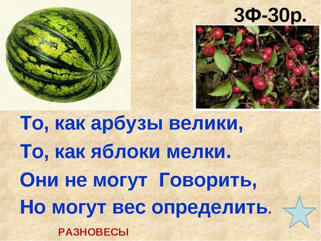 3Ф-30р. (30 сек.) То, как арбузы велики, То, как яблоки мелки. Они не могут Г...