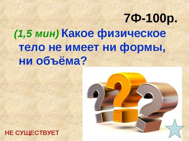 7Ф-100р. (1,5 мин) Какое физическое тело не имеет ни формы, ни объёма? НЕ СУЩ...