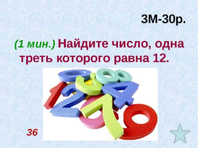 3М-30р. (1 мин.) Найдите число, одна треть которого равна 12. 36