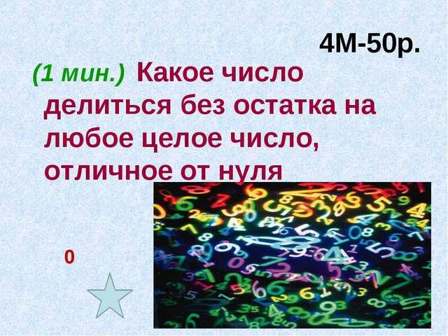 4М-50р. (1 мин.) Какое число делиться без остатка на любое целое число, отлич...