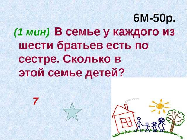 6М-50р. (1 мин) В семье у каждого из шести братьев есть по сестре. Сколько в...