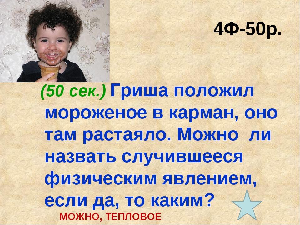 4Ф-50р. (50 сек.) Гриша положил мороженое в карман, оно там растаяло. Можно л...