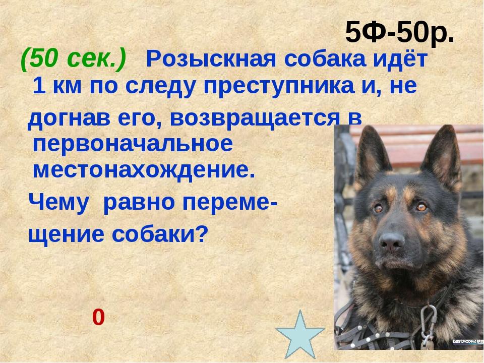 5Ф-50р. (50 сек.) Розыскная собака идёт 1 км по следу преступника и, не догна...