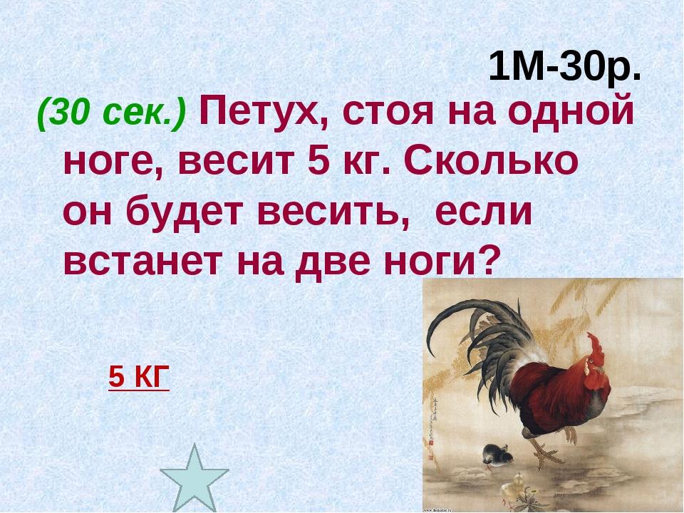 1М-30р. (30 сек.) Петух, стоя на одной ноге, весит 5 кг. Сколько он будет вес...