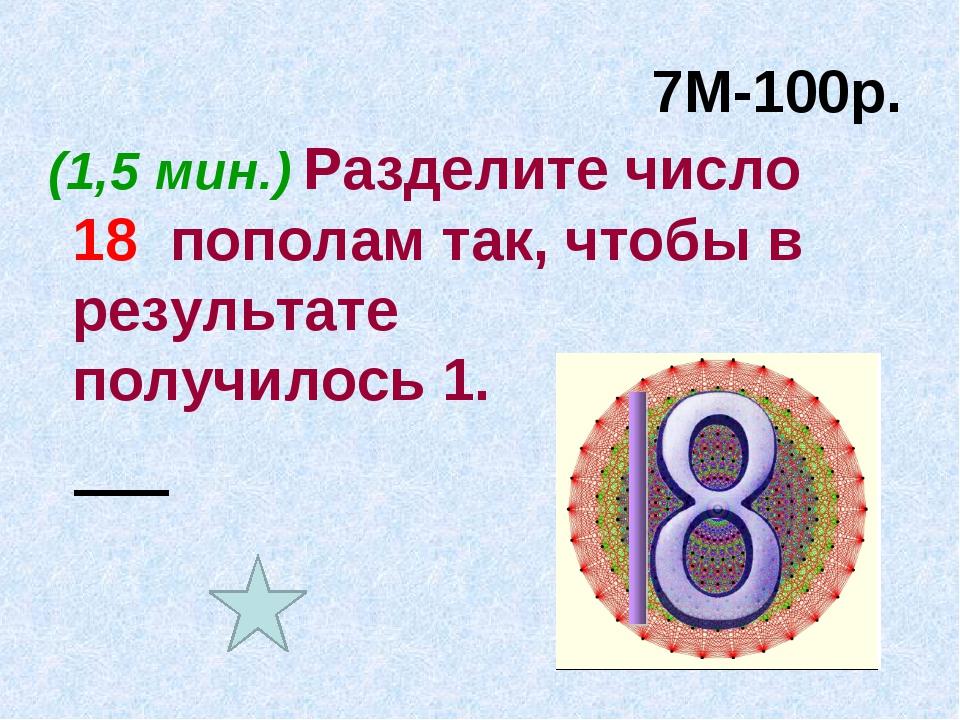 7М-100р. (1,5 мин.) Разделите число 18 пополам так, чтобы в результате получи...