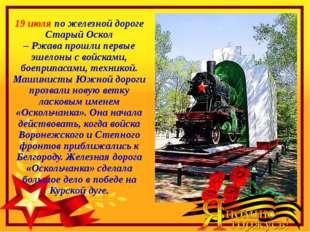 19 июля по железной дороге Старый Оскол – Ржава прошли первые эшелоны с войск