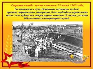 Строительство линии началось 15 июня 1943 года. Все начиналось с нуля. Незна