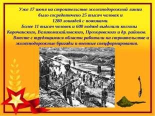 Уже 17 июня на строительстве железнодорожной линии было сосредоточено 25 тыс