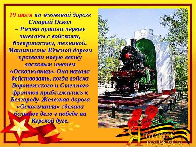 19 июля по железной дороге Старый Оскол – Ржава прошли первые эшелоны с войск...