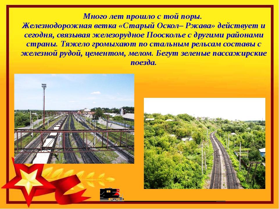 Много лет прошло с той поры. Железнодорожная ветка «Старый Оскол– Ржава» дей...