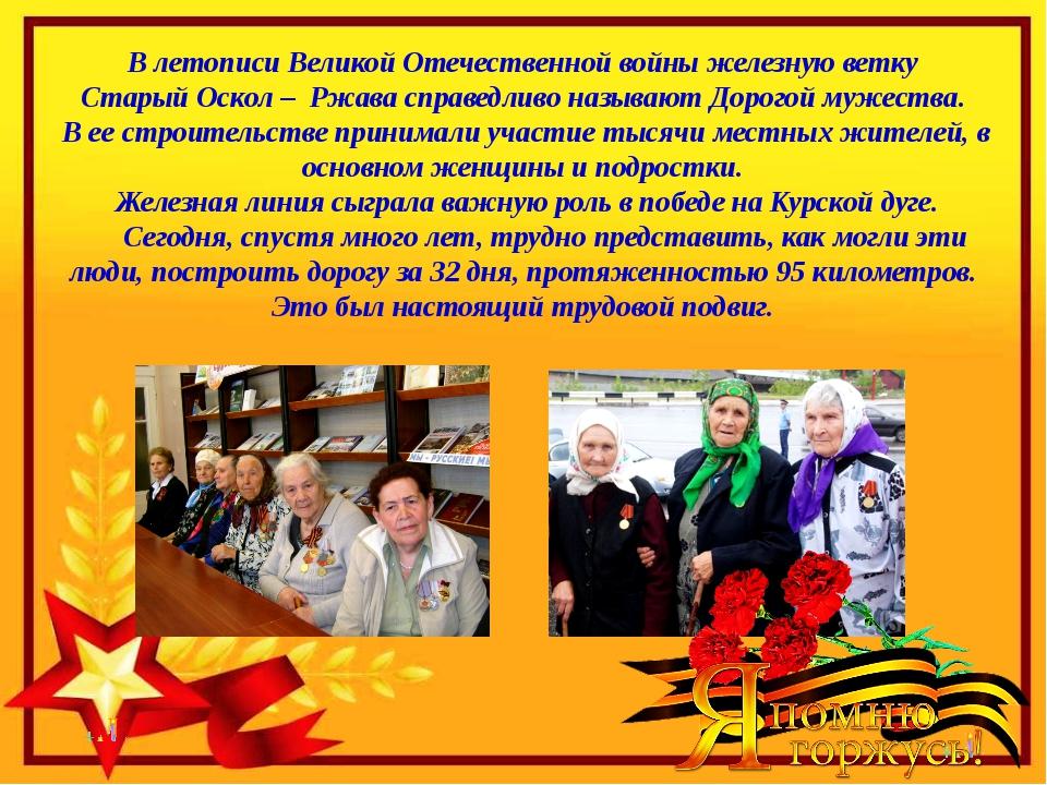 В летописи Великой Отечественной войны железную ветку Старый Оскол – Ржава с...