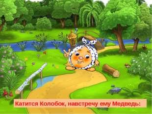 Катится Колобок, навстречу ему Медведь: