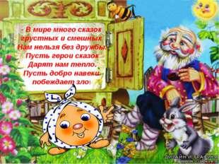 - В мире много сказок грустных и смешных Нам нельзя без дружбы. Пусть герои