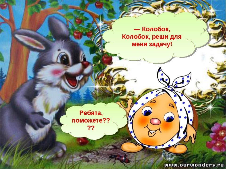 — Колобок, Колобок, реши для меня задачу! Ребята, поможете????
