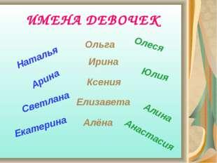 ИМЕНА ДЕВОЧЕК Наталья Ирина Арина Елизавета Олеся Светлана Ольга Алёна Анаста