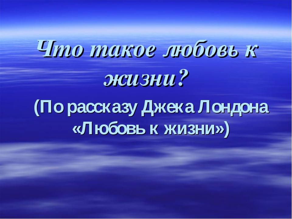 Что такое любовь к жизни? (По рассказу Джека Лондона «Любовь к жизни»)