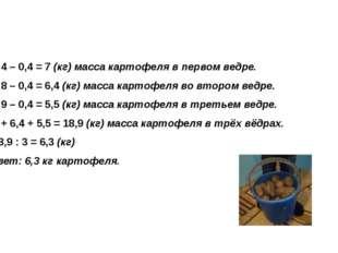 1) 7,4 – 0,4 = 7 (кг) масса картофеля в первом ведре. 2) 6,8 – 0,4 = 6,4 (кг)