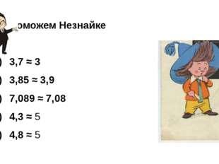 Поможем Незнайке  1) 3,7 ≈ 3 2) 3,85 ≈ 3,9 3)7,089 ≈ 7,08 4)4,