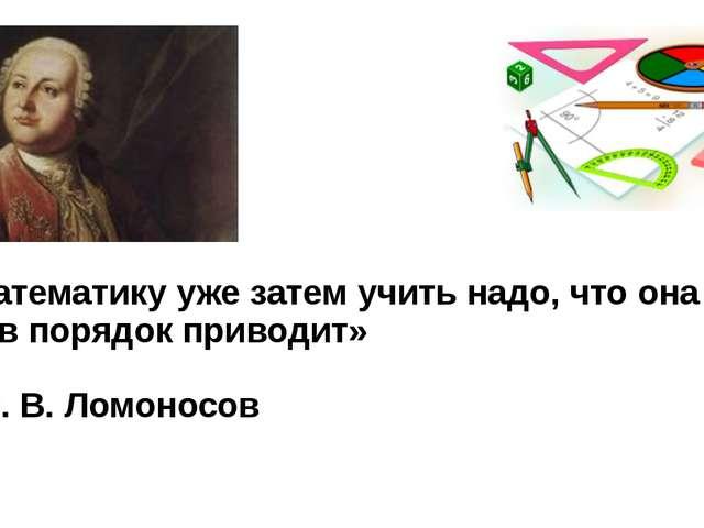 «Математику уже затем учить надо, что она ум в порядок приводит» М. В....