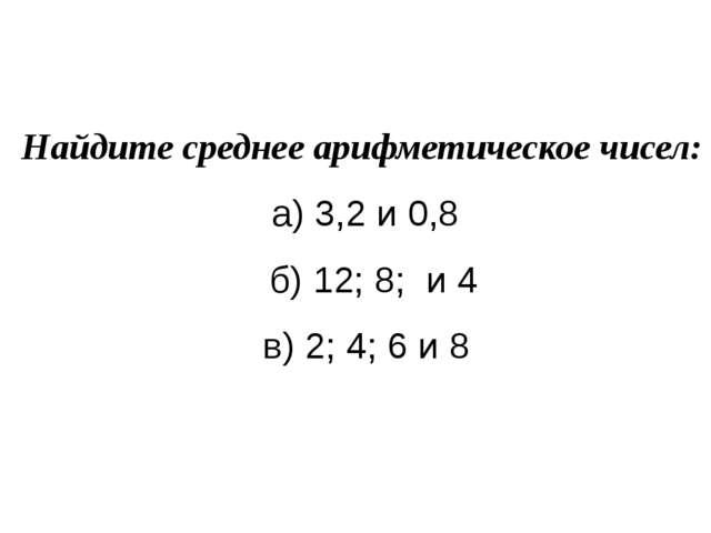 Найдите среднее арифметическое чисел:  а) 3,2 и 0,8 б) 12; 8; и 4  в) 2;...