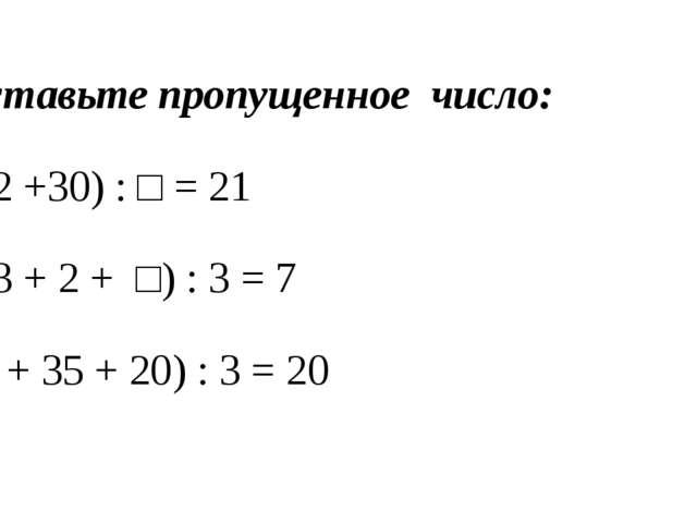 Вставьте пропущенное число: (12 +30) : □ = 21 (13 + 2 + □) : 3 = 7 (□ + 35...