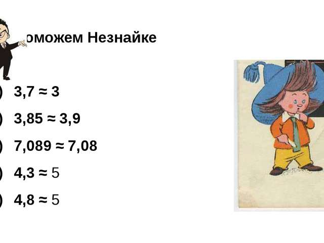 Поможем Незнайке  1) 3,7 ≈ 3 2) 3,85 ≈ 3,9 3)7,089 ≈ 7,08 4)4,...