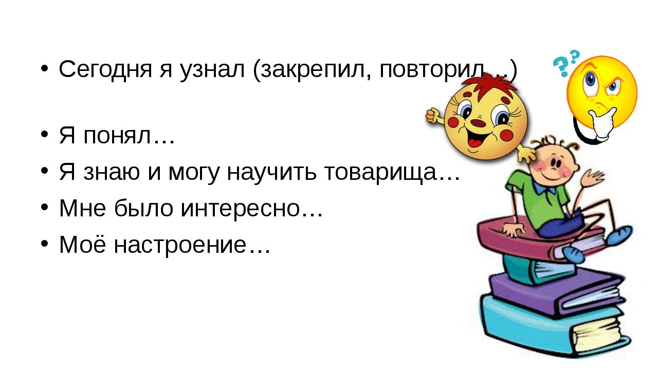 Сегодня я узнал (закрепил, повторил…) Я понял… Я знаю и могу научить товарищ...