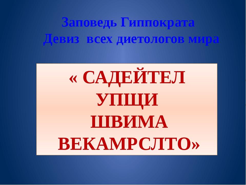 Заповедь Гиппократа Девиз всех диетологов мира « САДЕЙТЕЛ УПЩИ ШВИМА ВЕКАМРСЛ...