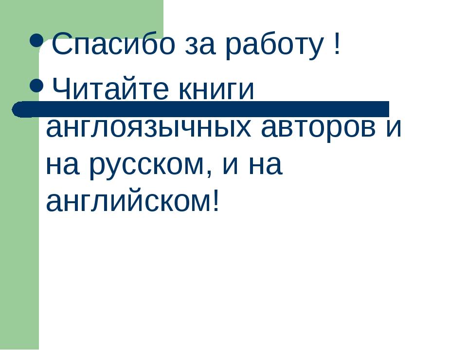 Спасибо за работу ! Читайте книги англоязычных авторов и на русском, и на анг...